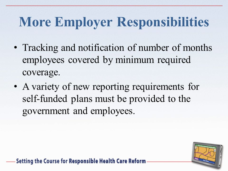 More Employer Responsibilities Tracking and notification of number of months employees covered by minimum required coverage. A variety of new reportin