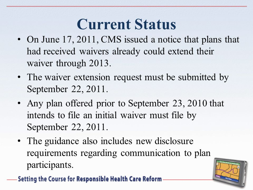Current Status On June 17, 2011, CMS issued a notice that plans that had received waivers already could extend their waiver through 2013. The waiver e