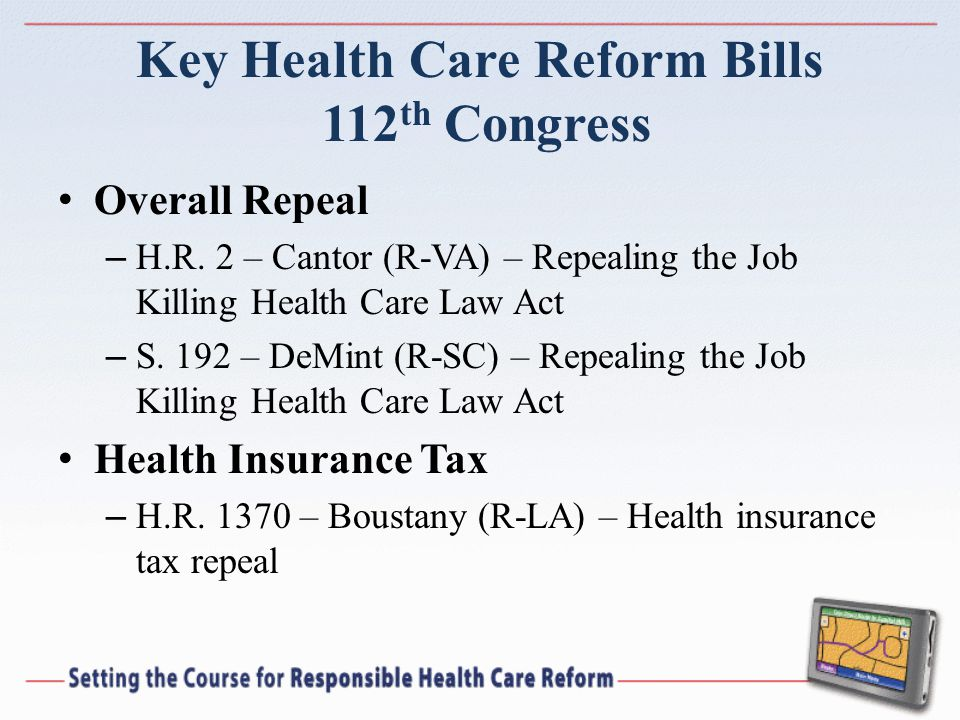 Key Health Care Reform Bills 112 th Congress Overall Repeal – H.R. 2 – Cantor (R-VA) – Repealing the Job Killing Health Care Law Act – S. 192 – DeMint