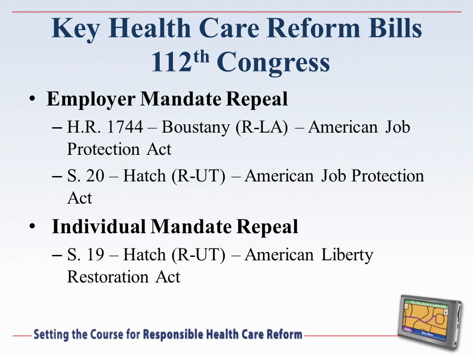 Key Health Care Reform Bills 112 th Congress Employer Mandate Repeal – H.R. 1744 – Boustany (R-LA) – American Job Protection Act – S. 20 – Hatch (R-UT