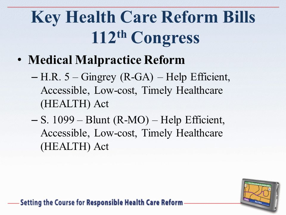 Key Health Care Reform Bills 112 th Congress Medical Malpractice Reform – H.R. 5 – Gingrey (R-GA) – Help Efficient, Accessible, Low-cost, Timely Healt