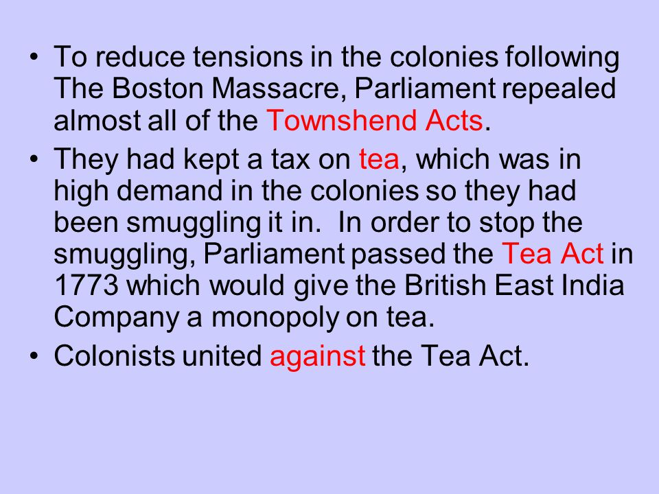 To reduce tensions in the colonies following The Boston Massacre, Parliament repealed almost all of the Townshend Acts.