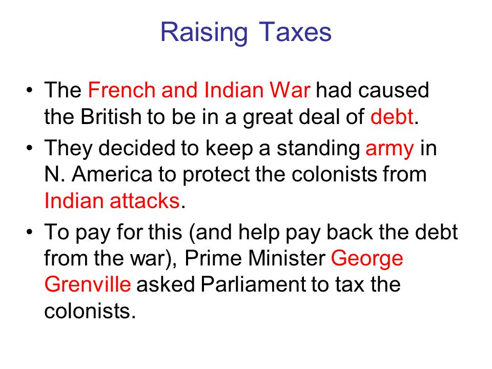 Raising Taxes The French and Indian War had caused the British to be in a great deal of debt.