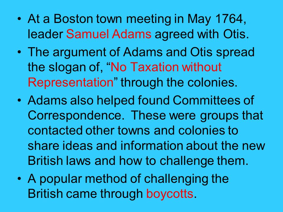 At a Boston town meeting in May 1764, leader Samuel Adams agreed with Otis.