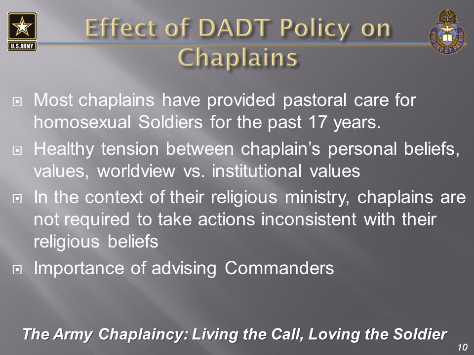 10  Most chaplains have provided pastoral care for homosexual Soldiers for the past 17 years.  Healthy tension between chaplain's personal beliefs,