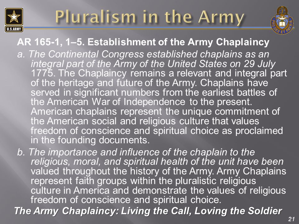 21 AR 165-1, 1–5. Establishment of the Army Chaplaincy a. The Continental Congress established chaplains as an integral part of the Army of the United
