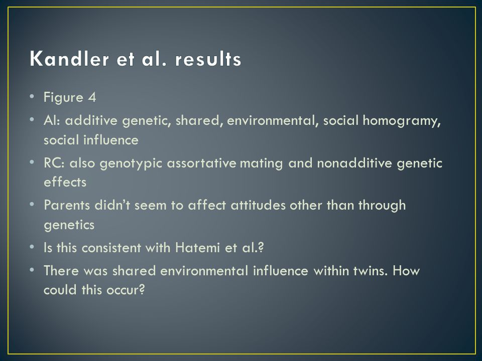 Figure 4 AI: additive genetic, shared, environmental, social homogramy, social influence RC: also genotypic assortative mating and nonadditive genetic effects Parents didn't seem to affect attitudes other than through genetics Is this consistent with Hatemi et al..