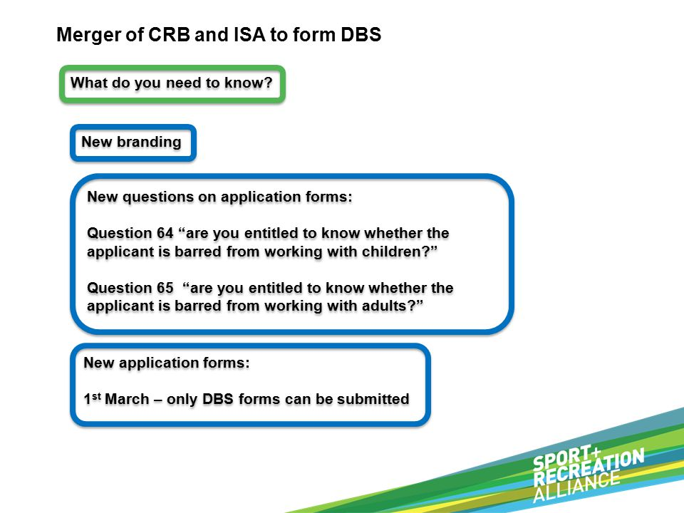 Merger of CRB and ISA to form DBS New branding New questions on application forms: Question 64 are you entitled to know whether the applicant is barred from working with children Question 65 are you entitled to know whether the applicant is barred from working with adults New questions on application forms: Question 64 are you entitled to know whether the applicant is barred from working with children Question 65 are you entitled to know whether the applicant is barred from working with adults New application forms: 1 st March – only DBS forms can be submitted New application forms: 1 st March – only DBS forms can be submitted What do you need to know