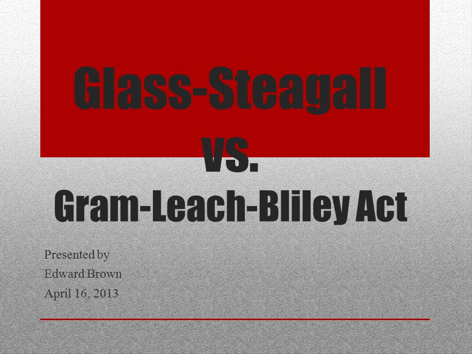 Glass-Steagall vs. Gram-Leach-Bliley Act Presented by Edward Brown April 16, 2013