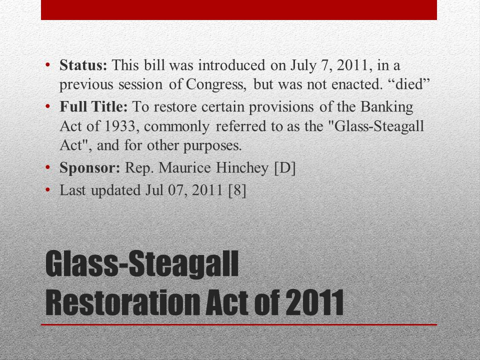 Glass-Steagall Restoration Act of 2011 Status: This bill was introduced on July 7, 2011, in a previous session of Congress, but was not enacted.