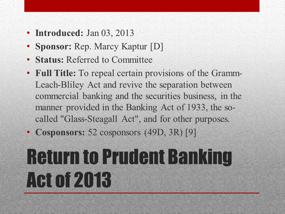 Return to Prudent Banking Act of 2013 Introduced: Jan 03, 2013 Sponsor: Rep.