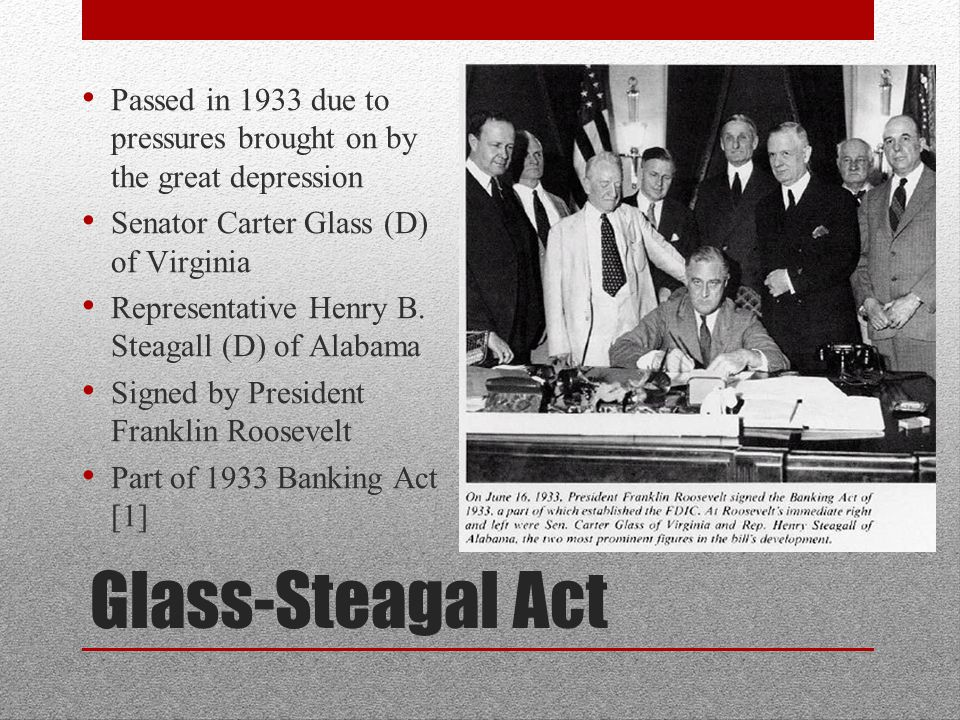 Glass-Steagal Act Passed in 1933 due to pressures brought on by the great depression Senator Carter Glass (D) of Virginia Representative Henry B.