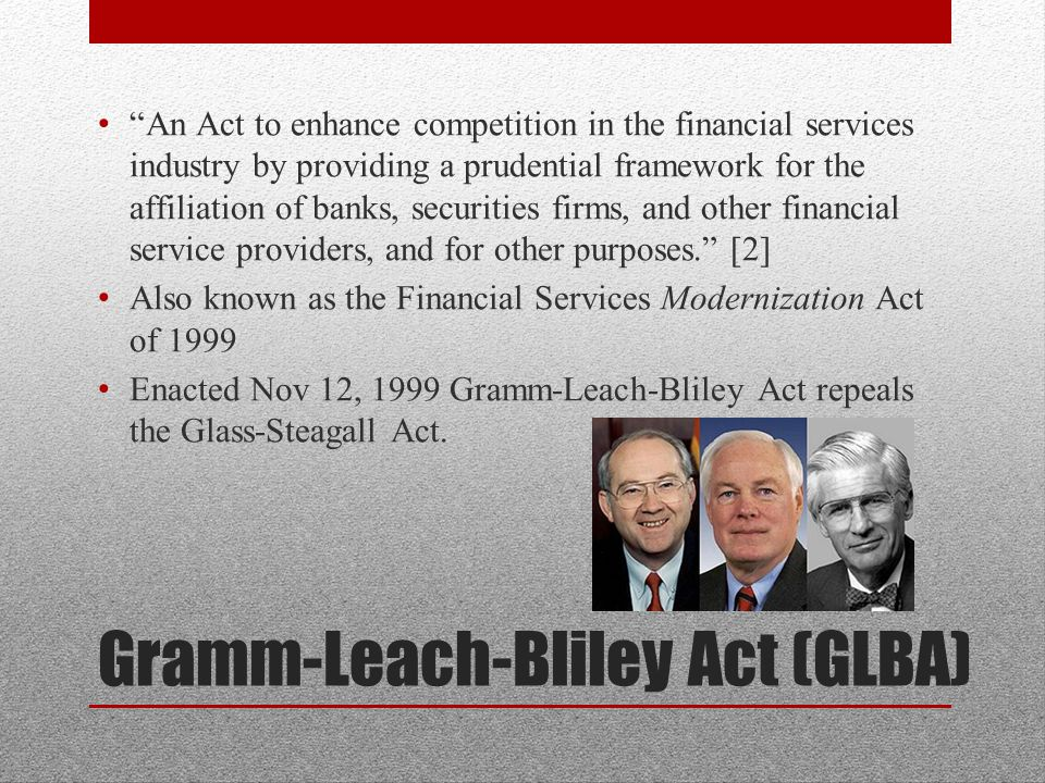 Gramm-Leach-Bliley Act (GLBA) An Act to enhance competition in the financial services industry by providing a prudential framework for the affiliation of banks, securities firms, and other financial service providers, and for other purposes. [2] Also known as the Financial Services Modernization Act of 1999 Enacted Nov 12, 1999 Gramm-Leach-Bliley Act repeals the Glass-Steagall Act.