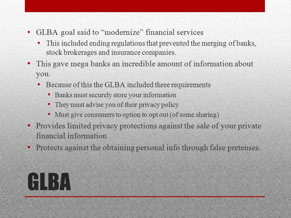 GLBA GLBA goal said to modernize financial services This included ending regulations that prevented the merging of banks, stock brokerages and insurance companies.