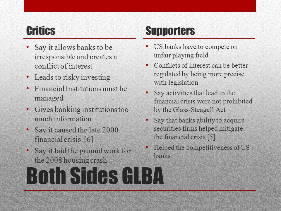 Both Sides GLBA Critics Say it allows banks to be irresponsible and creates a conflict of interest Leads to risky investing Financial Institutions must be managed Gives banking institutions too much information Say it caused the late 2000 financial crisis.