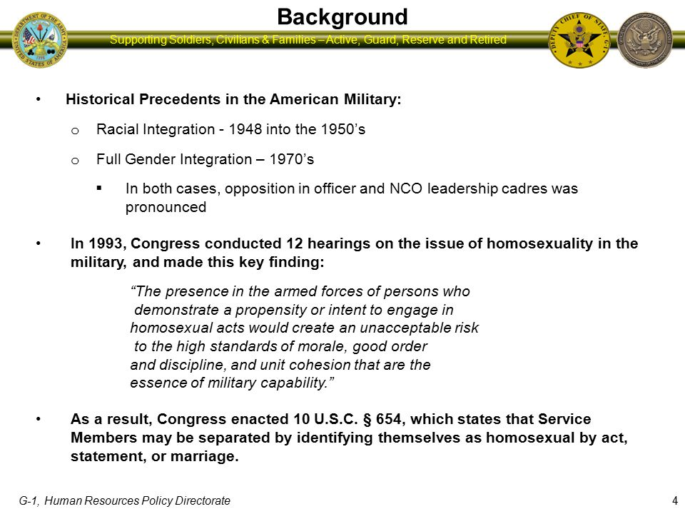 G-1, Human Resources Policy Directorate Supporting Soldiers, Civilians & Families – Active, Guard, Reserve and Retired Background Historical Precedents in the American Military: o Racial Integration - 1948 into the 1950's o Full Gender Integration – 1970's  In both cases, opposition in officer and NCO leadership cadres was pronounced In 1993, Congress conducted 12 hearings on the issue of homosexuality in the military, and made this key finding: The presence in the armed forces of persons who demonstrate a propensity or intent to engage in homosexual acts would create an unacceptable risk to the high standards of morale, good order and discipline, and unit cohesion that are the essence of military capability. As a result, Congress enacted 10 U.S.C.