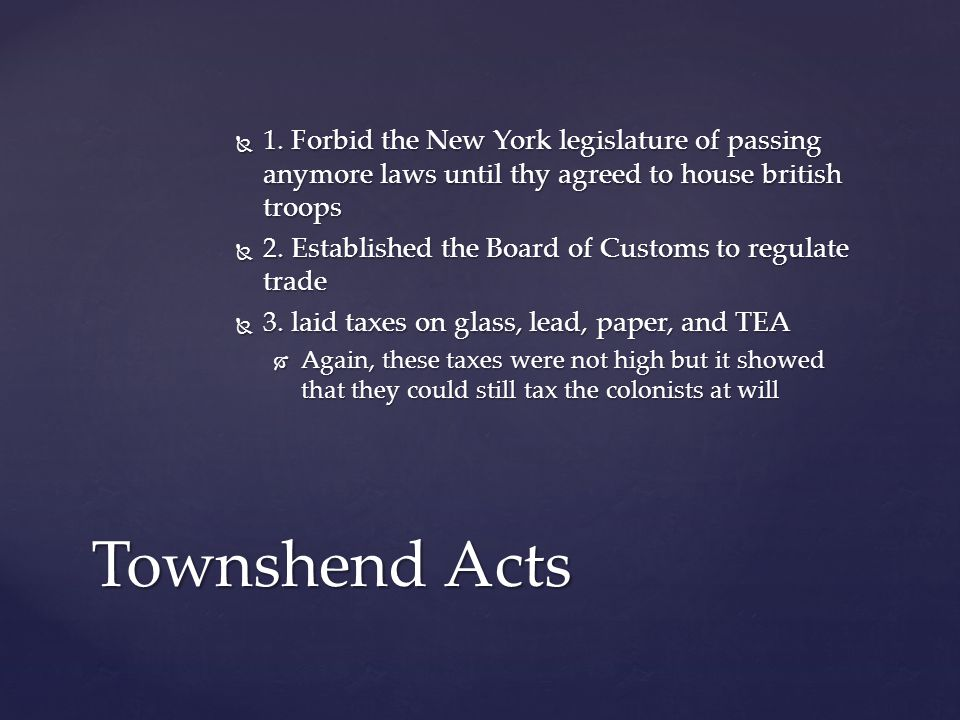  1. Forbid the New York legislature of passing anymore laws until thy agreed to house british troops  2. Established the Board of Customs to regulat