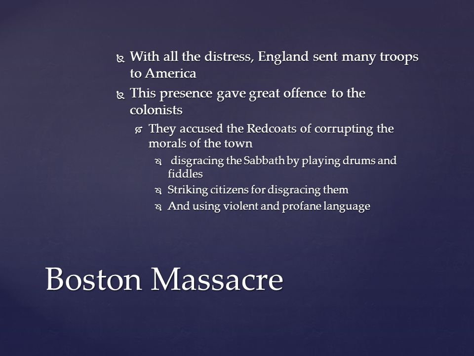 WWWWith all the distress, England sent many troops to America TTTThis presence gave great offence to the colonists TTTThey accused the Redcoats of corrupting the morals of the town  d d d disgracing the Sabbath by playing drums and fiddles SSSStriking citizens for disgracing them AAAAnd using violent and profane language Boston Massacre