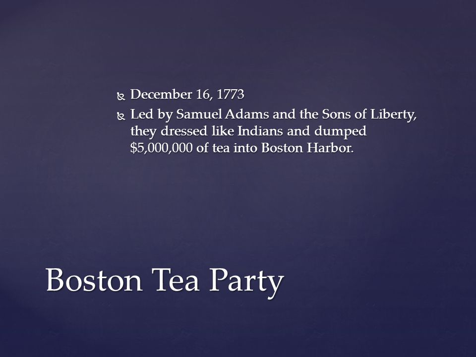  December 16, 1773  Led by Samuel Adams and the Sons of Liberty, they dressed like Indians and dumped $5,000,000 of tea into Boston Harbor.