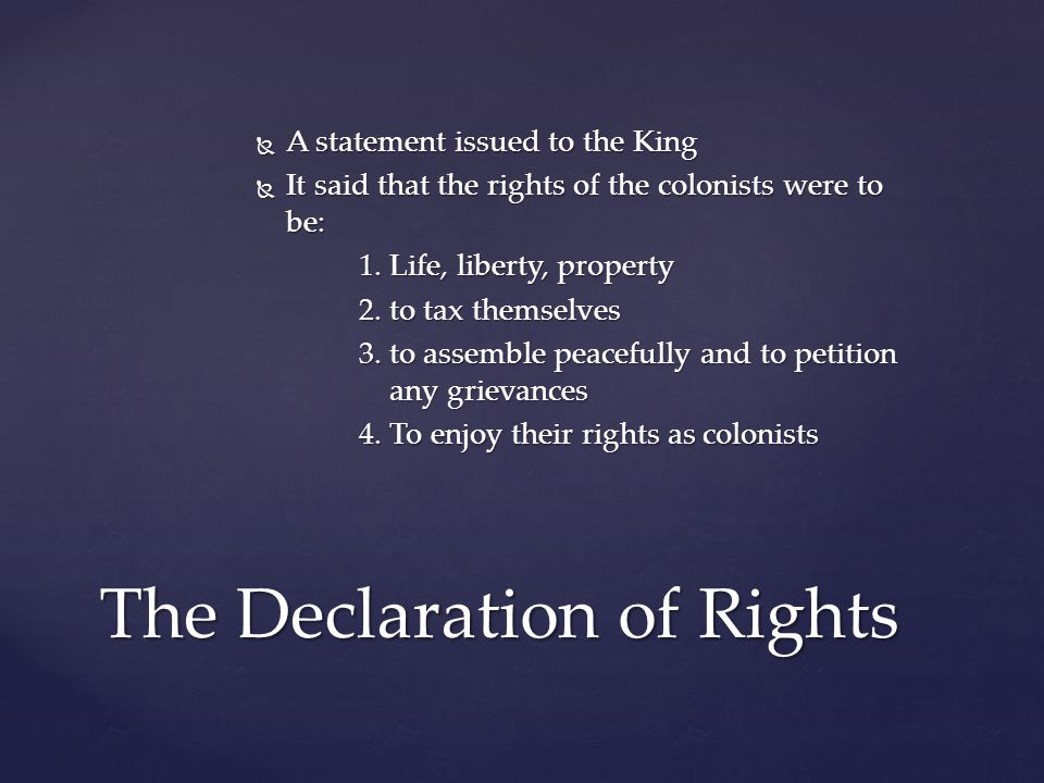  A statement issued to the King  It said that the rights of the colonists were to be: 1. Life, liberty, property 2. to tax themselves 3. to assemble