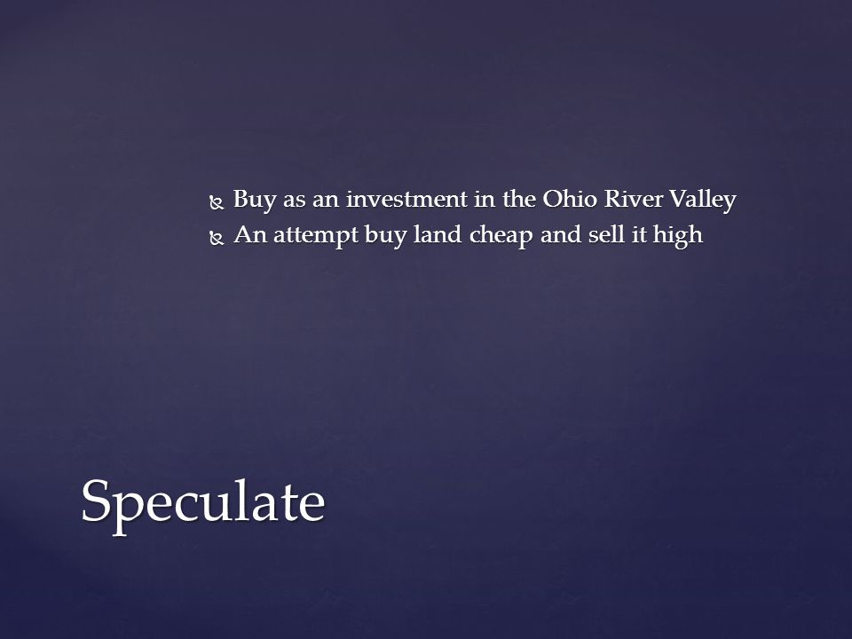  Buy as an investment in the Ohio River Valley  An attempt buy land cheap and sell it high Speculate