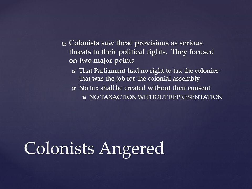  Colonists saw these provisions as serious threats to their political rights. They focused on two major points  That Parliament had no right to tax