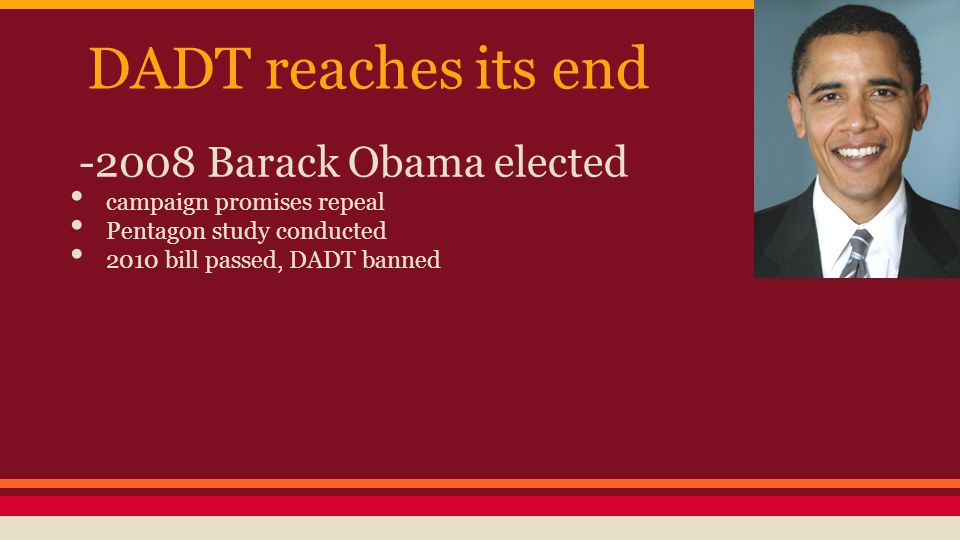 DADT reaches its end -2008 Barack Obama elected campaign promises repeal Pentagon study conducted 2010 bill passed, DADT banned