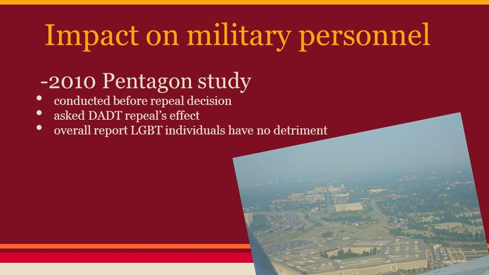 Impact on military personnel -2010 Pentagon study conducted before repeal decision asked DADT repeal's effect overall report LGBT individuals have no detriment