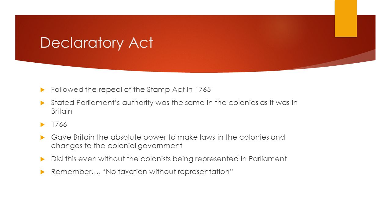 Declaratory Act  Followed the repeal of the Stamp Act in 1765  Stated Parliament's authority was the same in the colonies as it was in Britain  1766  Gave Britain the absolute power to make laws in the colonies and changes to the colonial government  Did this even without the colonists being represented in Parliament  Remember….