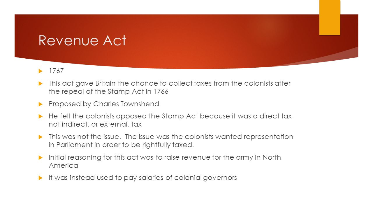 Revenue Act  1767  This act gave Britain the chance to collect taxes from the colonists after the repeal of the Stamp Act in 1766  Proposed by Charles Townshend  He felt the colonists opposed the Stamp Act because it was a direct tax not indirect, or external, tax  This was not the issue.