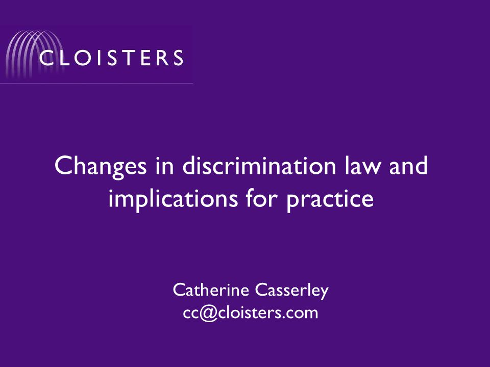 Changes in discrimination law and implications for practice Catherine Casserley cc@cloisters.com