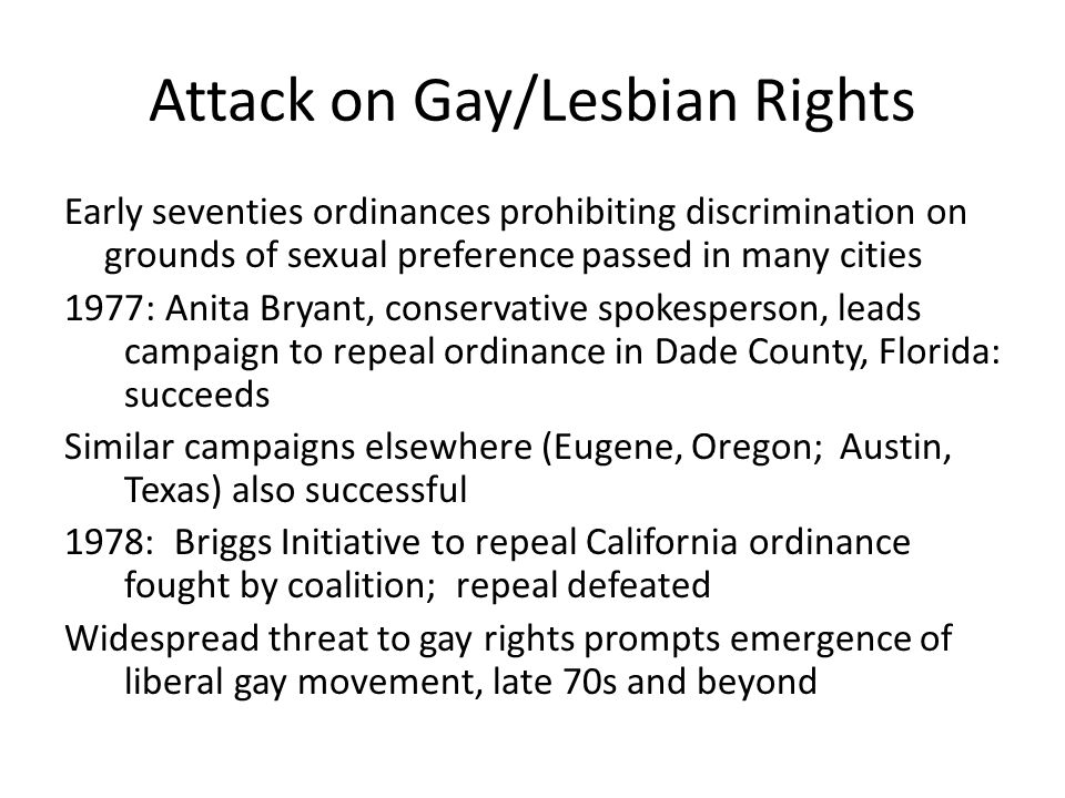 Attack on Gay/Lesbian Rights Early seventies ordinances prohibiting discrimination on grounds of sexual preference passed in many cities 1977: Anita Bryant, conservative spokesperson, leads campaign to repeal ordinance in Dade County, Florida: succeeds Similar campaigns elsewhere (Eugene, Oregon; Austin, Texas) also successful 1978: Briggs Initiative to repeal California ordinance fought by coalition; repeal defeated Widespread threat to gay rights prompts emergence of liberal gay movement, late 70s and beyond