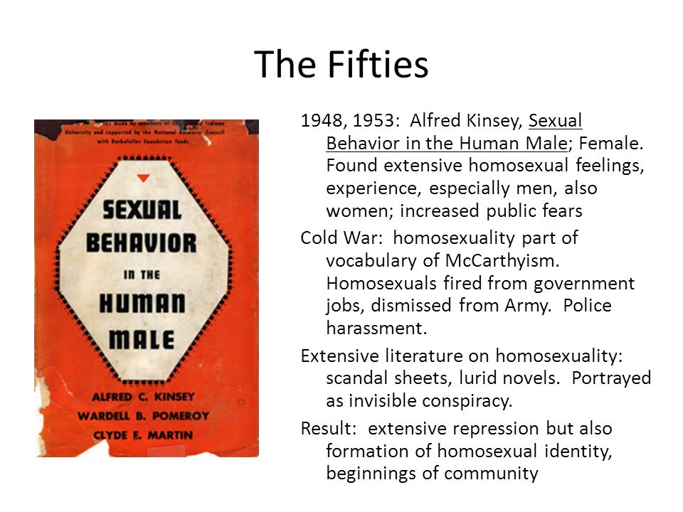 The Fifties 1948, 1953: Alfred Kinsey, Sexual Behavior in the Human Male; Female. Found extensive homosexual feelings, experience, especially men, als