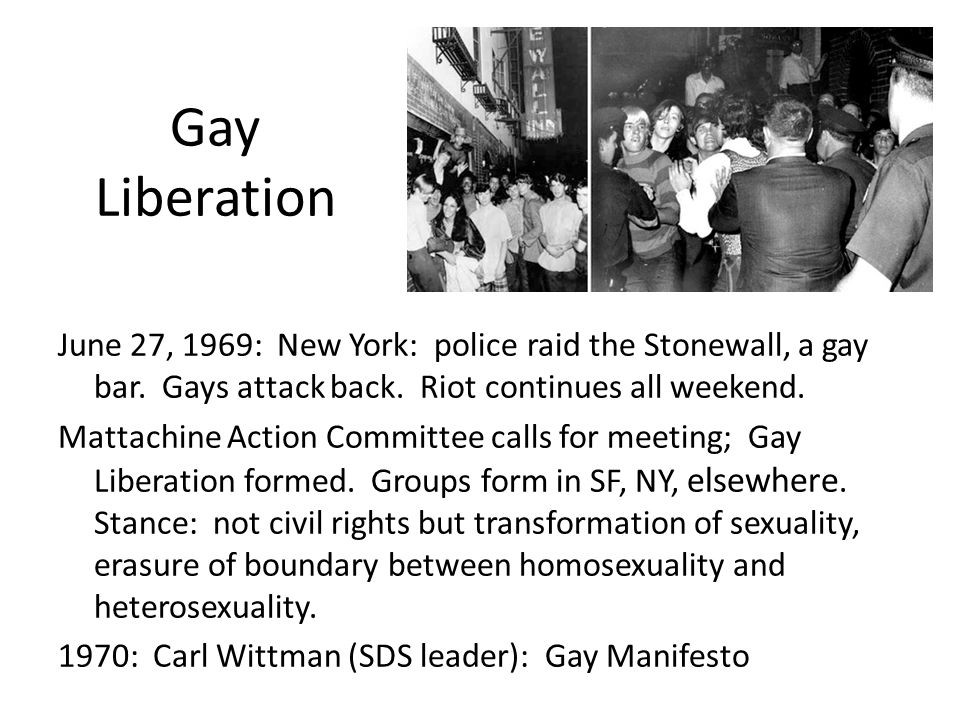 Gay Liberation June 27, 1969: New York: police raid the Stonewall, a gay bar. Gays attack back. Riot continues all weekend. Mattachine Action Committe