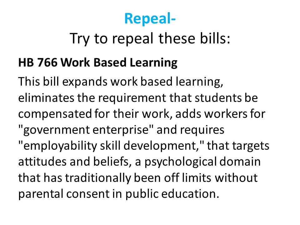 Repeal- Try to repeal these bills: HB 766 Work Based Learning This bill expands work based learning, eliminates the requirement that students be compensated for their work, adds workers for government enterprise and requires employability skill development, that targets attitudes and beliefs, a psychological domain that has traditionally been off limits without parental consent in public education.
