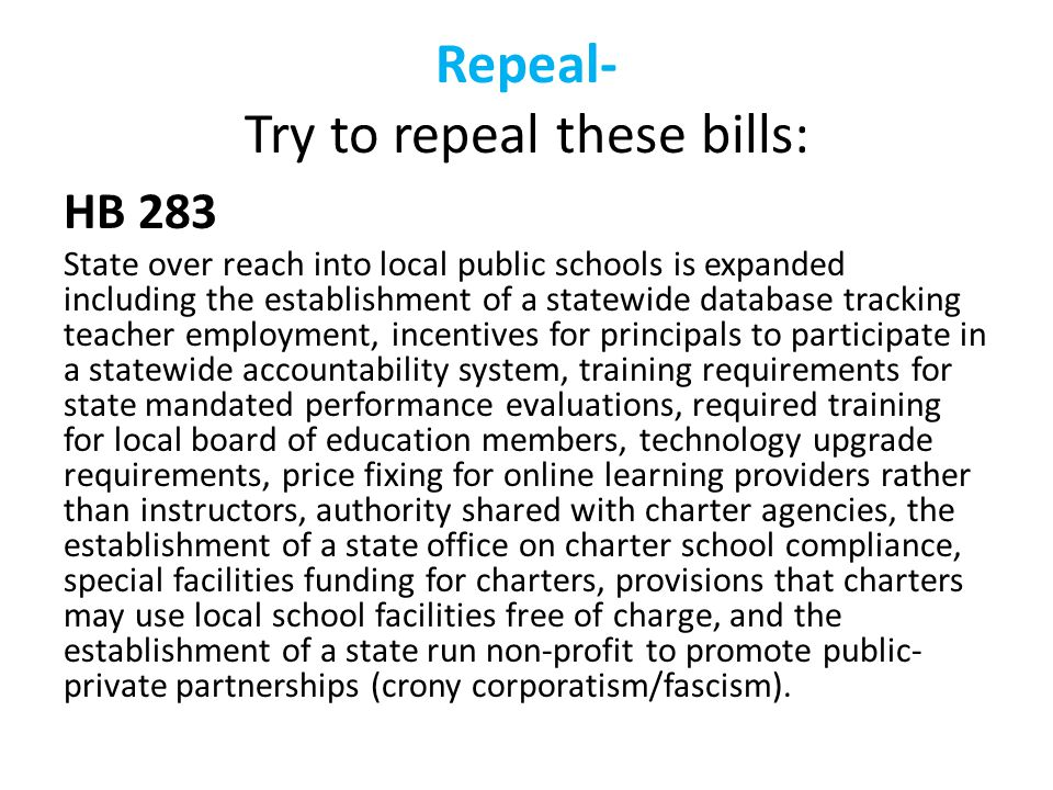 Repeal- Try to repeal these bills: HB 283 State over reach into local public schools is expanded including the establishment of a statewide database tracking teacher employment, incentives for principals to participate in a statewide accountability system, training requirements for state mandated performance evaluations, required training for local board of education members, technology upgrade requirements, price fixing for online learning providers rather than instructors, authority shared with charter agencies, the establishment of a state office on charter school compliance, special facilities funding for charters, provisions that charters may use local school facilities free of charge, and the establishment of a state run non-profit to promote public- private partnerships (crony corporatism/fascism).
