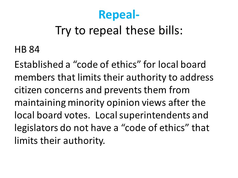 Repeal- Try to repeal these bills: HB 84 Established a code of ethics for local board members that limits their authority to address citizen concerns and prevents them from maintaining minority opinion views after the local board votes.