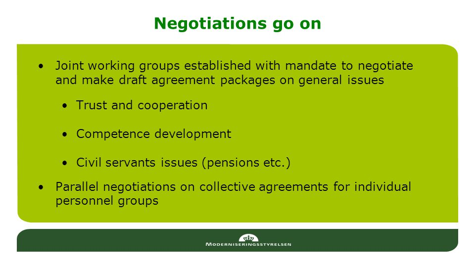 Negotiations go on Joint working groups established with mandate to negotiate and make draft agreement packages on general issues Trust and cooperation Competence development Civil servants issues (pensions etc.) Parallel negotiations on collective agreements for individual personnel groups