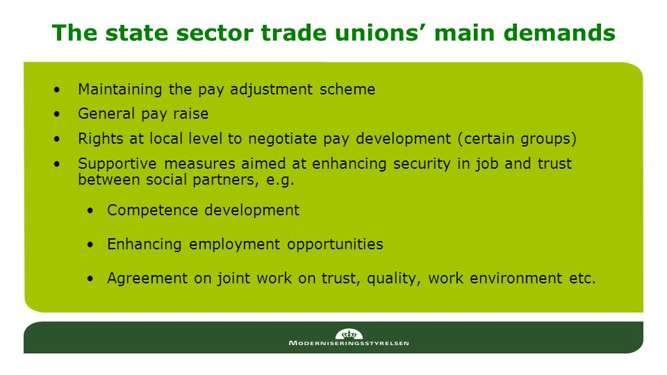 The state sector trade unions' main demands Maintaining the pay adjustment scheme General pay raise Rights at local level to negotiate pay development (certain groups) Supportive measures aimed at enhancing security in job and trust between social partners, e.g.