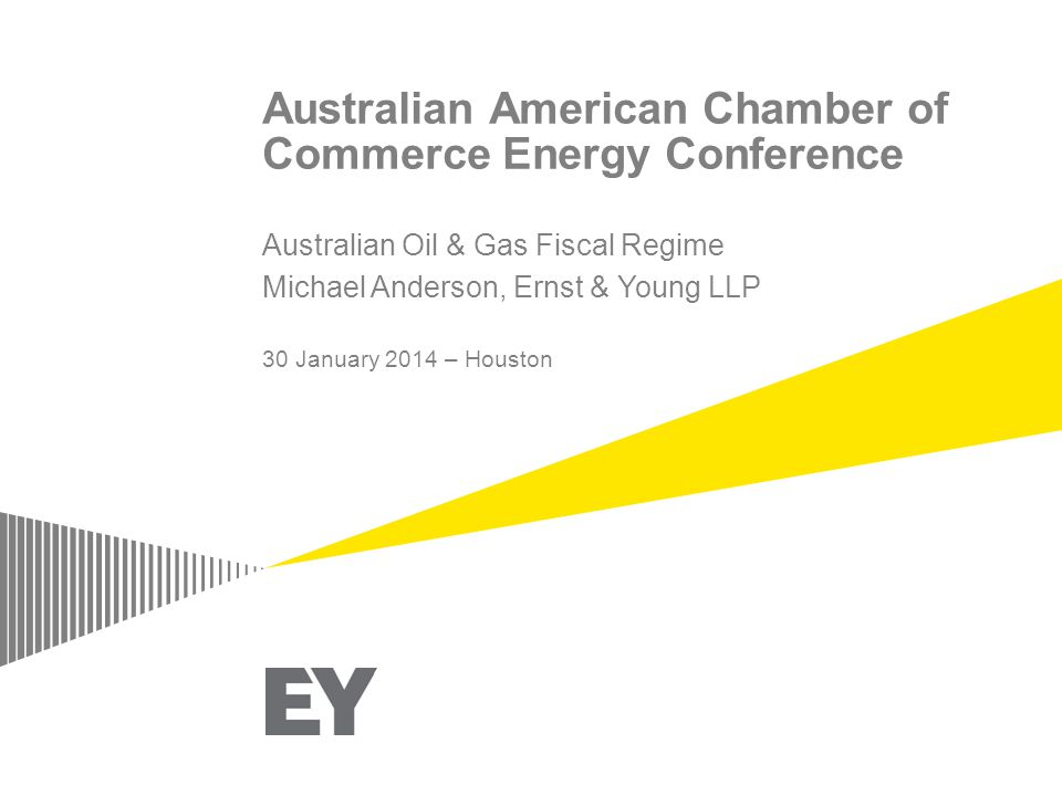 Australian American Chamber of Commerce Energy Conference Australian Oil & Gas Fiscal Regime Michael Anderson, Ernst & Young LLP 30 January 2014 – Houston