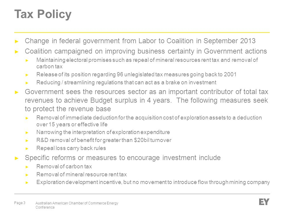 Page 3 Australian American Chamber of Commerce Energy Conference Tax Policy ► Change in federal government from Labor to Coalition in September 2013 ► Coalition campaigned on improving business certainty in Government actions ► Maintaining electoral promises such as repeal of mineral resources rent tax and removal of carbon tax ► Release of its position regarding 96 unlegislated tax measures going back to 2001 ► Reducing / streamlining regulations that can act as a brake on investment ► Government sees the resources sector as an important contributor of total tax revenues to achieve Budget surplus in 4 years.