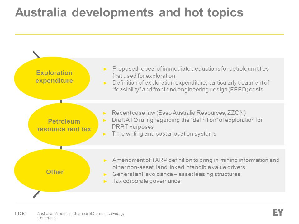 Page 4 Australian American Chamber of Commerce Energy Conference Australia developments and hot topics Exploration expenditure ► Proposed repeal of immediate deductions for petroleum titles first used for exploration ► Definition of exploration expenditure, particularly treatment of feasibility and front end engineering design (FEED) costs ► Recent case law (Esso Australia Resources, ZZGN) ► Draft ATO ruling regarding the definition of exploration for PRRT purposes ► Time writing and cost allocation systems Petroleum resource rent tax Other ► Amendment of TARP definition to bring in mining information and other non-asset, land linked intangible value drivers ► General anti avoidance – asset leasing structures ► Tax corporate governance
