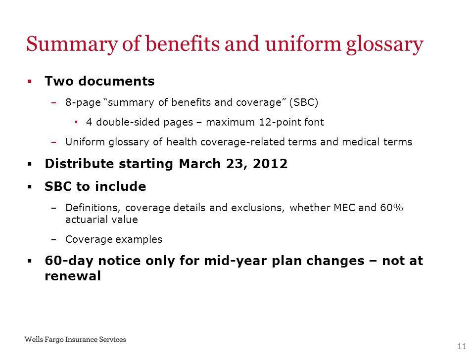 Summary of benefits and uniform glossary  Two documents –8-page summary of benefits and coverage (SBC) 4 double-sided pages – maximum 12-point font –Uniform glossary of health coverage-related terms and medical terms  Distribute starting March 23, 2012  SBC to include –Definitions, coverage details and exclusions, whether MEC and 60% actuarial value –Coverage examples  60-day notice only for mid-year plan changes – not at renewal 11