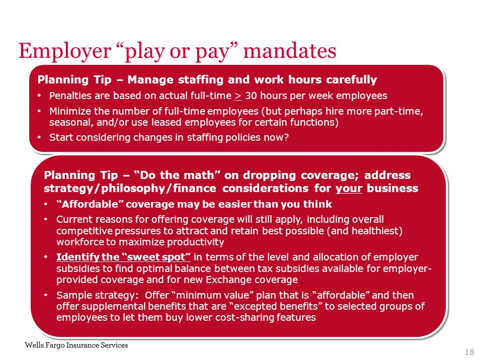"Employer ""play or pay"" mandates Planning Tip – Manage staffing and work hours carefully Penalties are based on actual full-time > 30 hours per week em"