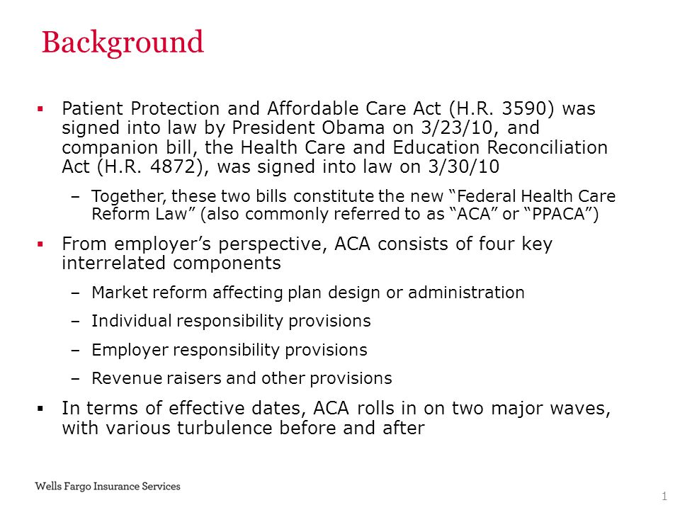 Background  Patient Protection and Affordable Care Act (H.R. 3590) was signed into law by President Obama on 3/23/10, and companion bill, the Health