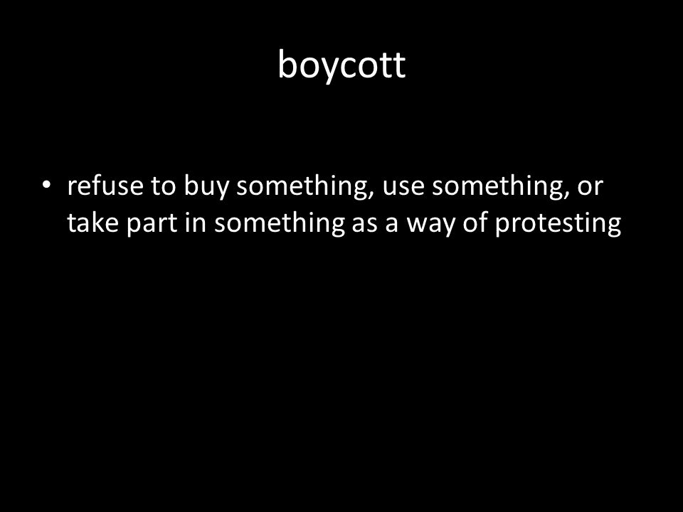 refuse to buy something, use something, or take part in something as a way of protesting