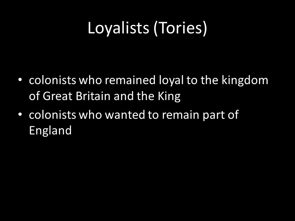 colonists who remained loyal to the kingdom of Great Britain and the King colonists who wanted to remain part of England