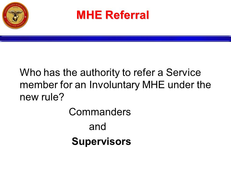 MHE Referral Who has the authority to refer a Service member for an Involuntary MHE under the new rule.
