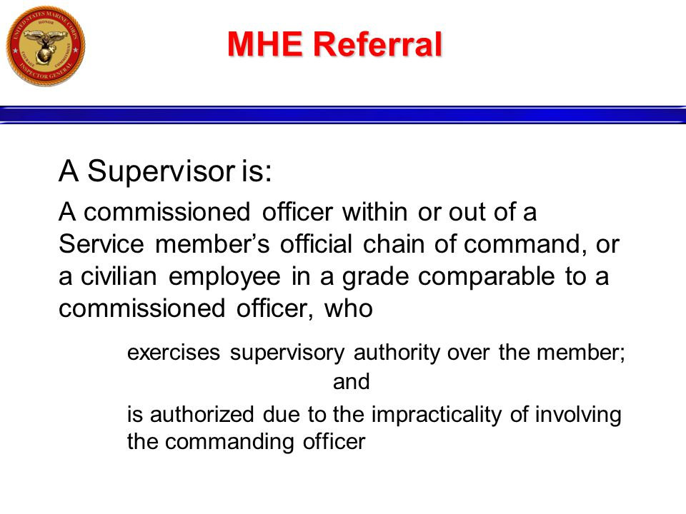 MHE Referral A Supervisor is: A commissioned officer within or out of a Service member's official chain of command, or a civilian employee in a grade comparable to a commissioned officer, who exercises supervisory authority over the member; and is authorized due to the impracticality of involving the commanding officer