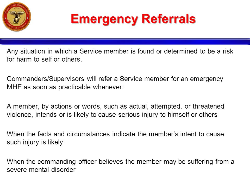 Emergency Referrals Any situation in which a Service member is found or determined to be a risk for harm to self or others.